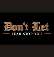 dont let fear stop you inspiring and creative vector image
