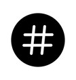 hashtag number sign hash or pound sign vector image vector image