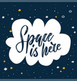 handwritten lettering quote - space is here hand vector image vector image