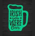 irish you were beer funny handdrawn dry brush vector image vector image