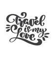hand drawn travel is my love lettering vector image vector image