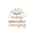 make today ridiculously amazing quote lettering vector image