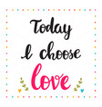 today i choose love hand drawn motivational vector image