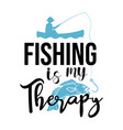 fishing is my therapy lettering typography vector image