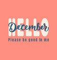 hello december please be good for me vector image vector image