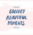 text collect beautiful moments hand written quote vector image vector image