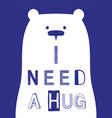 i need a hug slogan with bear vector image