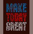 typography make today great vector image vector image