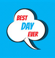 comic speech bubble with phrase best day ever vector image vector image