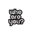bold text who are you inspiring quotes text vector image