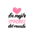 la mejor madre del mundo hand lettering vector image vector image