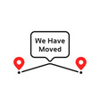 we have moved like geotag place vector image vector image