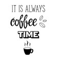it is always coffee time lettering vector image vector image