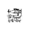 to travel is to live hand lettering poster vector image vector image