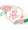 i love mom hand lettering text with beautiful vector image