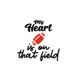 my heart is on that field lettering quote vector image vector image