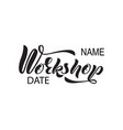 hand lettering of the word workshop date name vector image vector image