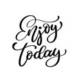 enjoy today hand drawn typography poster t shirt vector image vector image