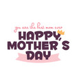happy mothers day you are the best mom ever vector image
