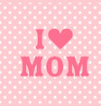 i love mom pink heart pink background image vector image