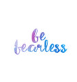 be fearless watercolor hand written text positive vector image vector image