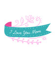 i love you mom ribbon pink flower background vector image vector image