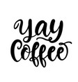yay coffee hand written lettering vector image