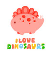 kawaii dinosaur and lettering i love dinosaurs vector image