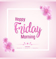beautiful happy friday morning background vector image vector image