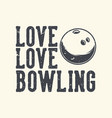 vintage slogan typography love love bowling for t vector image