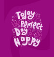 today is the perfect day to be happy vector image vector image