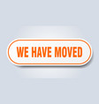 we have moved sign we have moved rounded orange vector image vector image