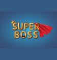 super boss happy boss day vector image