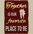 together is our favorite place to be vintage vector image