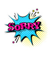 comic speech chat bubble pop art style sorry vector image vector image