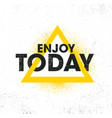 enjoy today inspiring creative motivation quote vector image vector image
