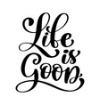 hand drawn life is good lettering vector image