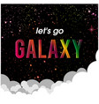 lets go galaxy space with clound background vector image