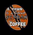 a yawn is a silent scream for coffee coffee quote vector image