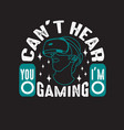 gamer quotes and slogan good for tee can t hear vector image vector image
