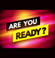 modern dynamic are you ready sign vector image vector image
