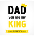 happy fathers day dad you are my king vector image