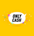only cash banner speech bubble vector image vector image