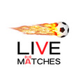 live soccer football match with burning fire logo vector image