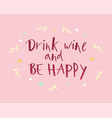 hand lettering drink wine and be happy on pink vector image