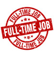 full-time job round red grunge stamp vector image vector image