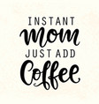 instant mom just add coffee funny lettering quote vector image vector image