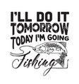 fishing quote and saying i will do it tomorrow vector image vector image