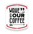 wake up with our coffee vector image