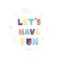 lets have fun - fun hand drawn nursery poster vector image vector image